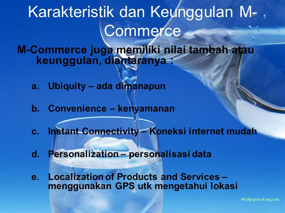 Karakteristik dan Keunggulan M- Commerce M-Commerce juga memiliki nilai tambah atau keunggulan, diantaranya : a.Ubiquity – ada dimanapun b.Convenience