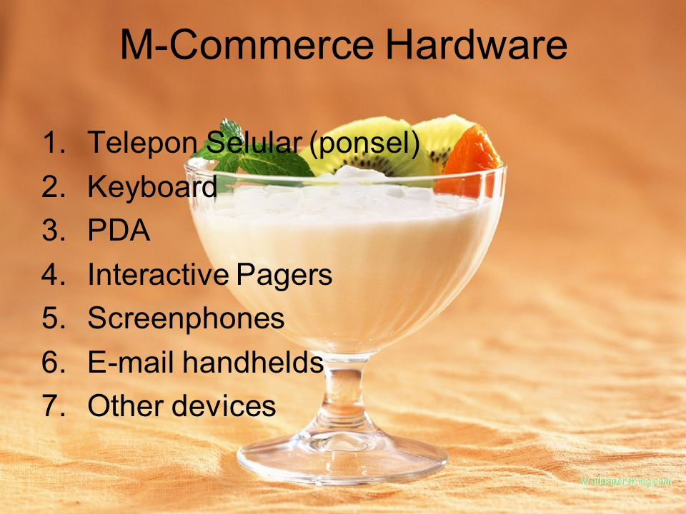 M-Commerce Hardware 1.Telepon Selular (ponsel) 2.Keyboard 3.PDA 4.Interactive Pagers 5.Screenphones 6.E-mail handhelds 7.Other devices