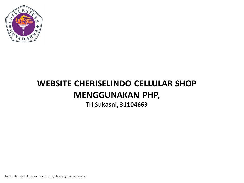 Abstrak ABSTRAKSI Tri Sukasni, 31104663 WEBSITE CHERISELINDO CELLULAR SHOP MENGGUNAKAN PHP, MACROMEDIA DREAMWEAVER & MySQL PI, Fakultas Ilmu Komputer, 2008 Kata Kunci : Website, Cheriselindo Cellular Shop, PHP, Macromedia Dreamweaver & MySQL (xi + 38 + Lampiran) Cheriselindo Cellular Shop adalah salah satu toko handphone yang ada di ITC Cempaka Mas Lantai IV Blok D No.214.