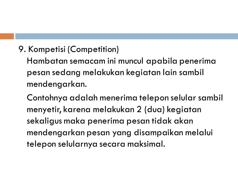 9. Kompetisi (Competition) Hambatan semacam ini muncul apabila penerima pesan sedang melakukan kegiatan lain sambil mendengarkan. Contohnya adalah men