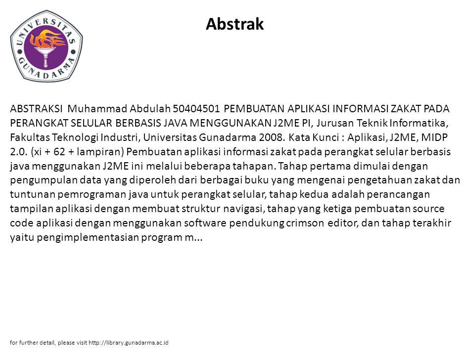 Abstrak ABSTRAKSI Muhammad Abdulah 50404501 PEMBUATAN APLIKASI INFORMASI ZAKAT PADA PERANGKAT SELULAR BERBASIS JAVA MENGGUNAKAN J2ME PI, Jurusan Teknik Informatika, Fakultas Teknologi Industri, Universitas Gunadarma 2008.