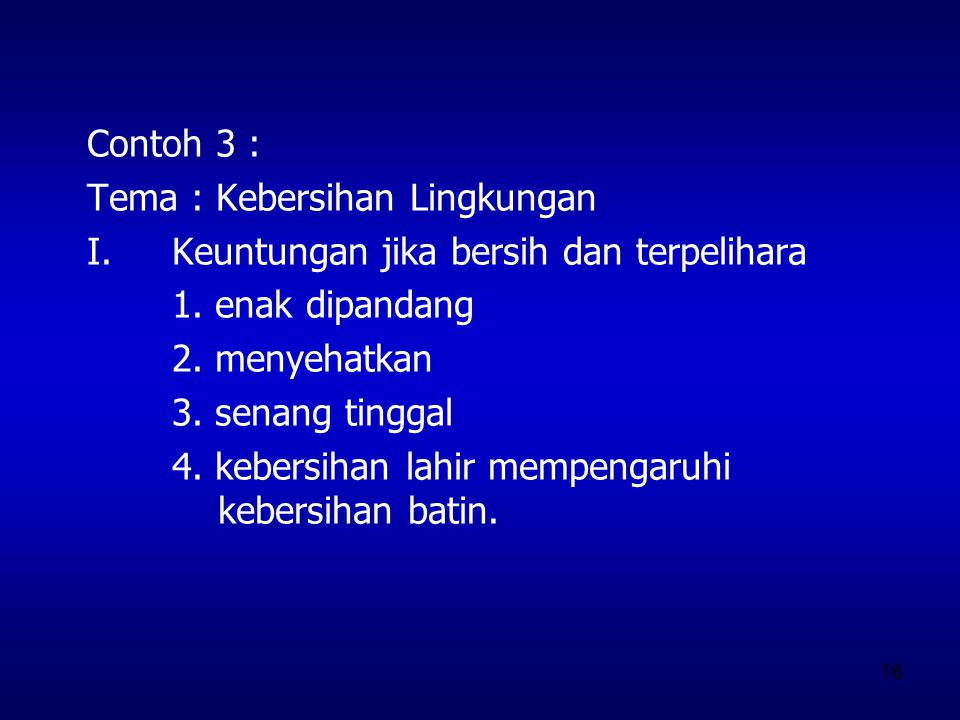 16 Contoh 3 : Tema : Kebersihan Lingkungan I.Keuntungan jika bersih dan terpelihara 1. enak dipandang 2. menyehatkan 3. senang tinggal 4. kebersihan l