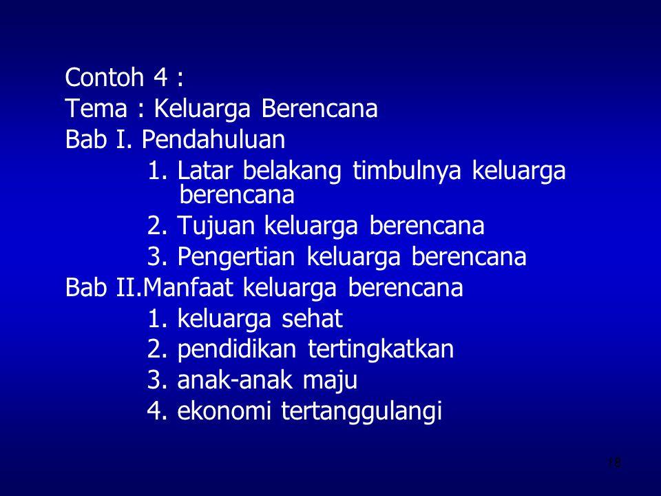 18 Contoh 4 : Tema : Keluarga Berencana Bab I. Pendahuluan 1. Latar belakang timbulnya keluarga berencana 2. Tujuan keluarga berencana 3. Pengertian k
