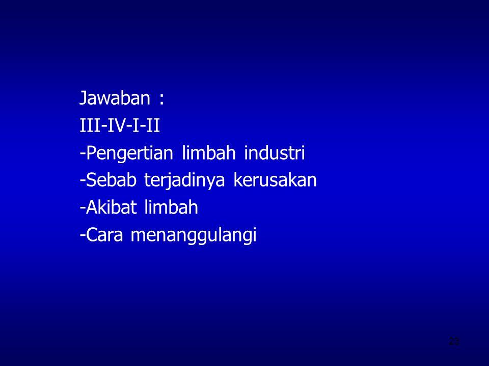 23 Jawaban : III-IV-I-II -Pengertian limbah industri -Sebab terjadinya kerusakan -Akibat limbah -Cara menanggulangi
