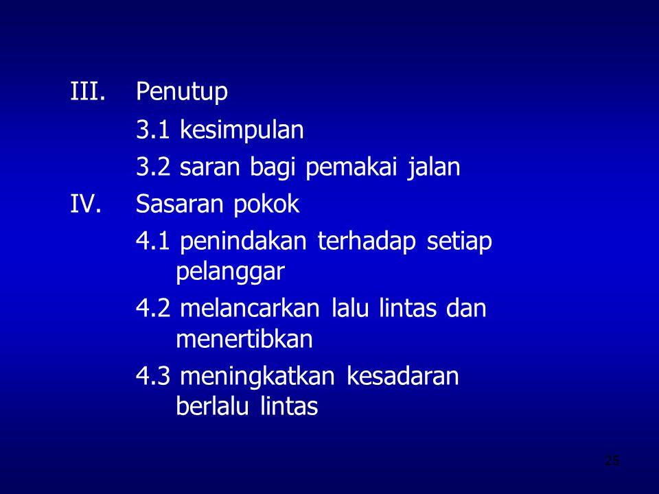 25 III.Penutup 3.1 kesimpulan 3.2 saran bagi pemakai jalan IV.Sasaran pokok 4.1 penindakan terhadap setiap pelanggar 4.2 melancarkan lalu lintas dan m