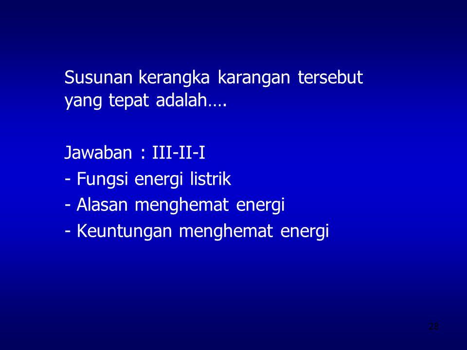 28 Susunan kerangka karangan tersebut yang tepat adalah…. Jawaban : III-II-I - Fungsi energi listrik - Alasan menghemat energi - Keuntungan menghemat