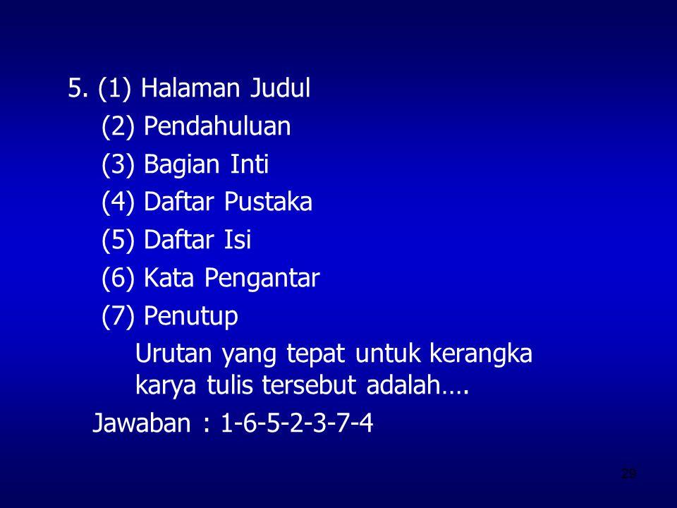 29 5. (1) Halaman Judul (2) Pendahuluan (3) Bagian Inti (4) Daftar Pustaka (5) Daftar Isi (6) Kata Pengantar (7) Penutup Urutan yang tepat untuk keran