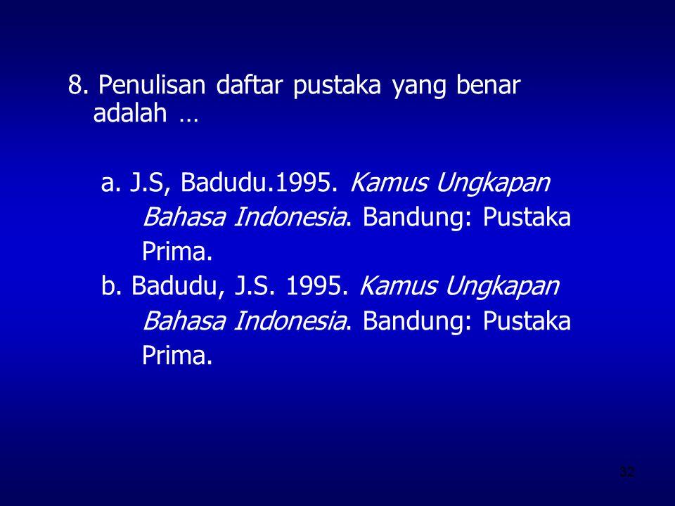 32 8. Penulisan daftar pustaka yang benar adalah … a. J.S, Badudu.1995. Kamus Ungkapan Bahasa Indonesia. Bandung: Pustaka Prima. b. Badudu, J.S. 1995.