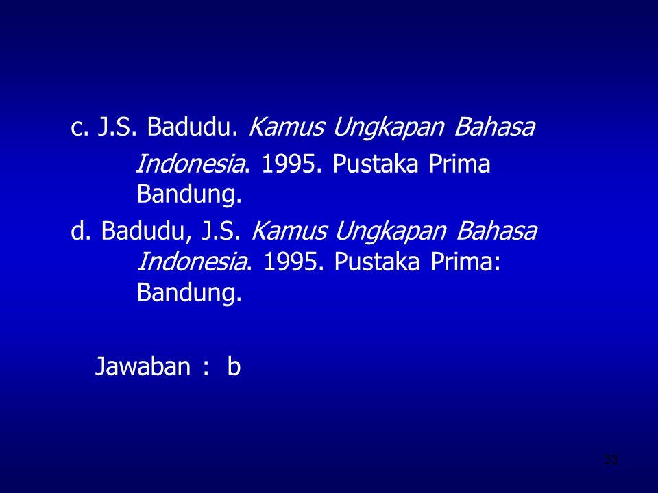 33 c. J.S. Badudu. Kamus Ungkapan Bahasa Indonesia. 1995. Pustaka Prima Bandung. d. Badudu, J.S. Kamus Ungkapan Bahasa Indonesia. 1995. Pustaka Prima: