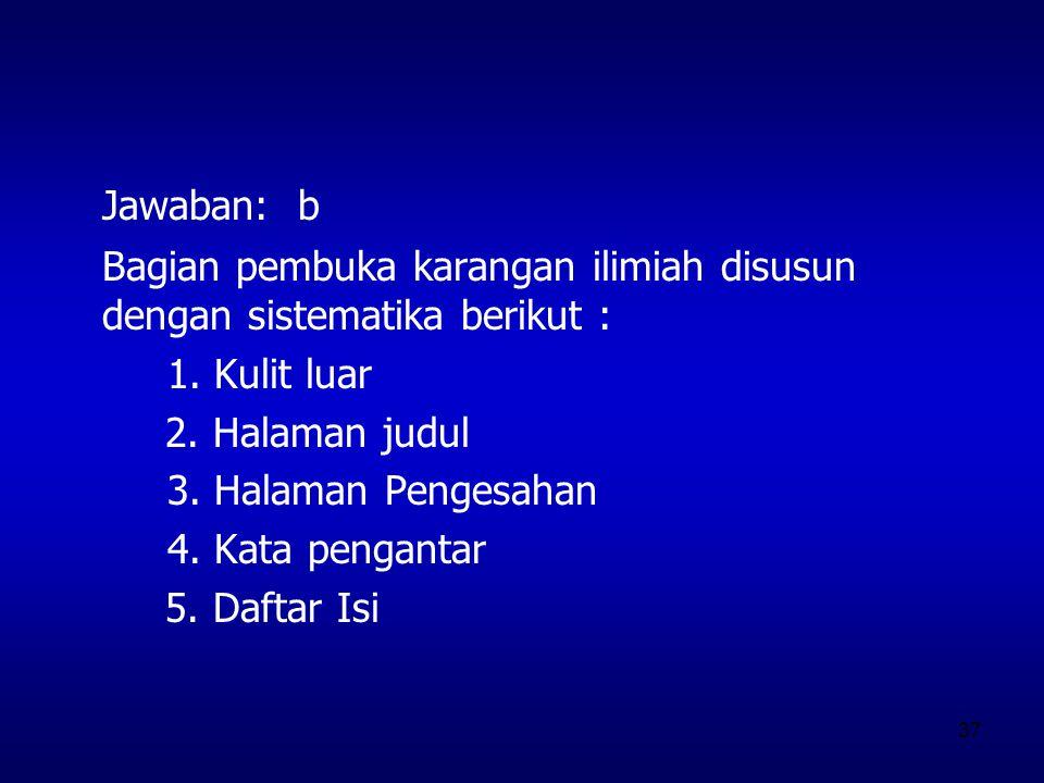 37 Jawaban: b Bagian pembuka karangan ilimiah disusun dengan sistematika berikut : 1. Kulit luar 2. Halaman judul 3. Halaman Pengesahan 4. Kata pengan