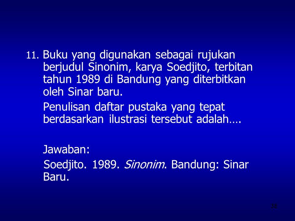 38 11. Buku yang digunakan sebagai rujukan berjudul Sinonim, karya Soedjito, terbitan tahun 1989 di Bandung yang diterbitkan oleh Sinar baru. Penulisa
