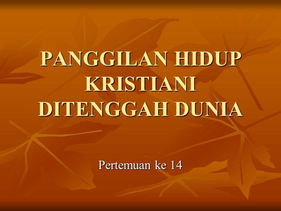 PANGGILAN HIDUP KRISTIANI DITENGGAH DUNIA Pertemuan ke 14