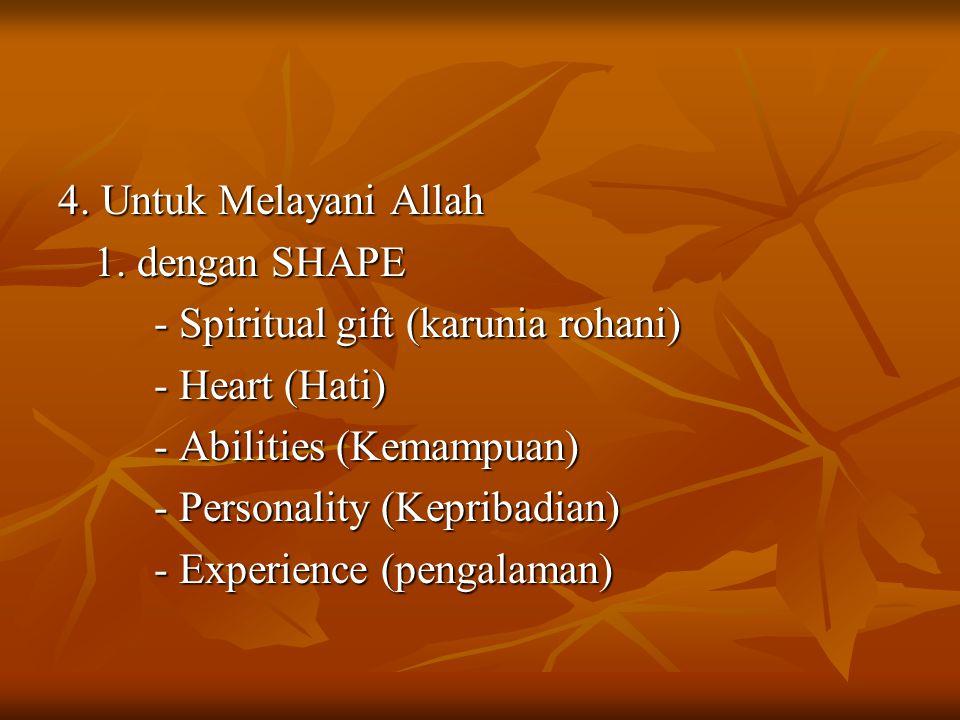 4. Untuk Melayani Allah 1. dengan SHAPE - Spiritual gift (karunia rohani) - Heart (Hati) - Abilities (Kemampuan) - Personality (Kepribadian) - Experie