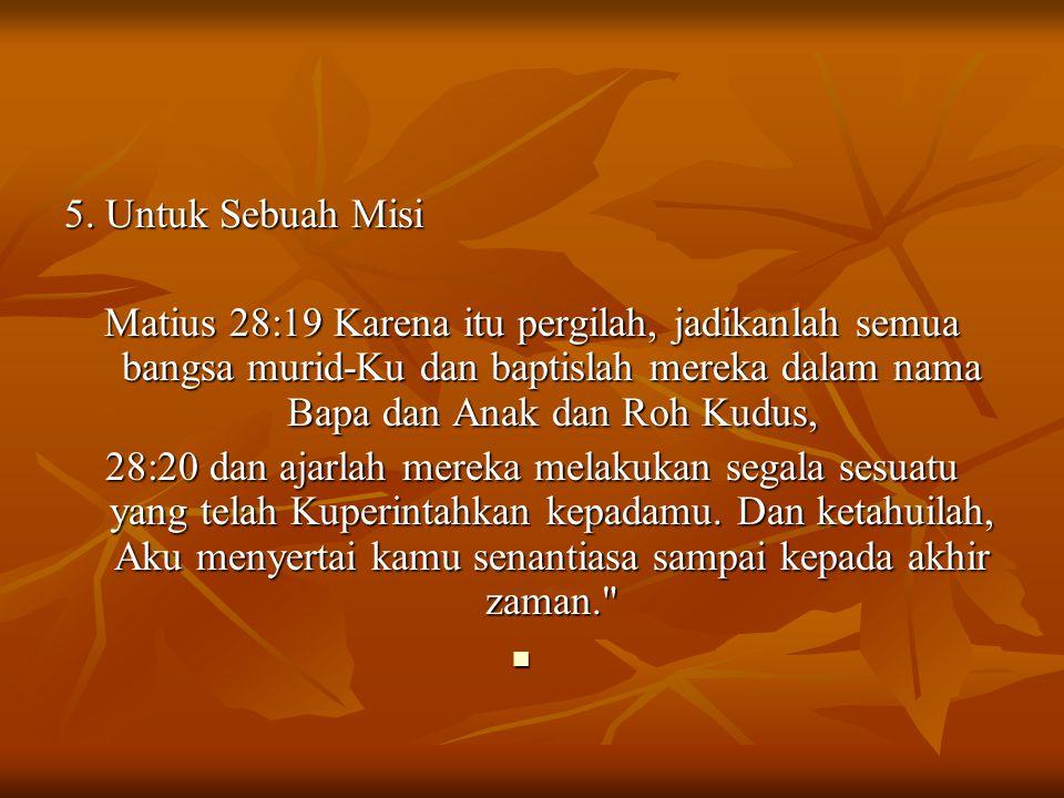 5. Untuk Sebuah Misi Matius 28:19 Karena itu pergilah, jadikanlah semua bangsa murid-Ku dan baptislah mereka dalam nama Bapa dan Anak dan Roh Kudus, 2