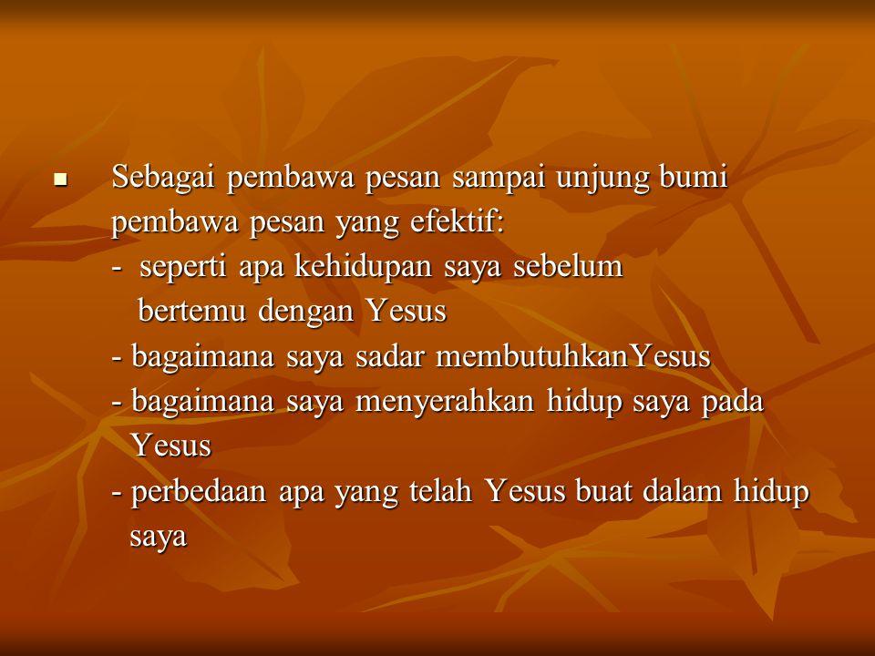 Sebagai pembawa pesan sampai unjung bumi Sebagai pembawa pesan sampai unjung bumi pembawa pesan yang efektif: - seperti apa kehidupan saya sebelum bertemu dengan Yesus bertemu dengan Yesus - bagaimana saya sadar membutuhkanYesus - bagaimana saya menyerahkan hidup saya pada Yesus Yesus - perbedaan apa yang telah Yesus buat dalam hidup saya saya