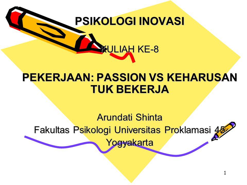1 PSIKOLOGI INOVASI KULIAH KE-8 PEKERJAAN: PASSION VS KEHARUSAN TUK BEKERJA Arundati Shinta Fakultas Psikologi Universitas Proklamasi 45 Yogyakarta