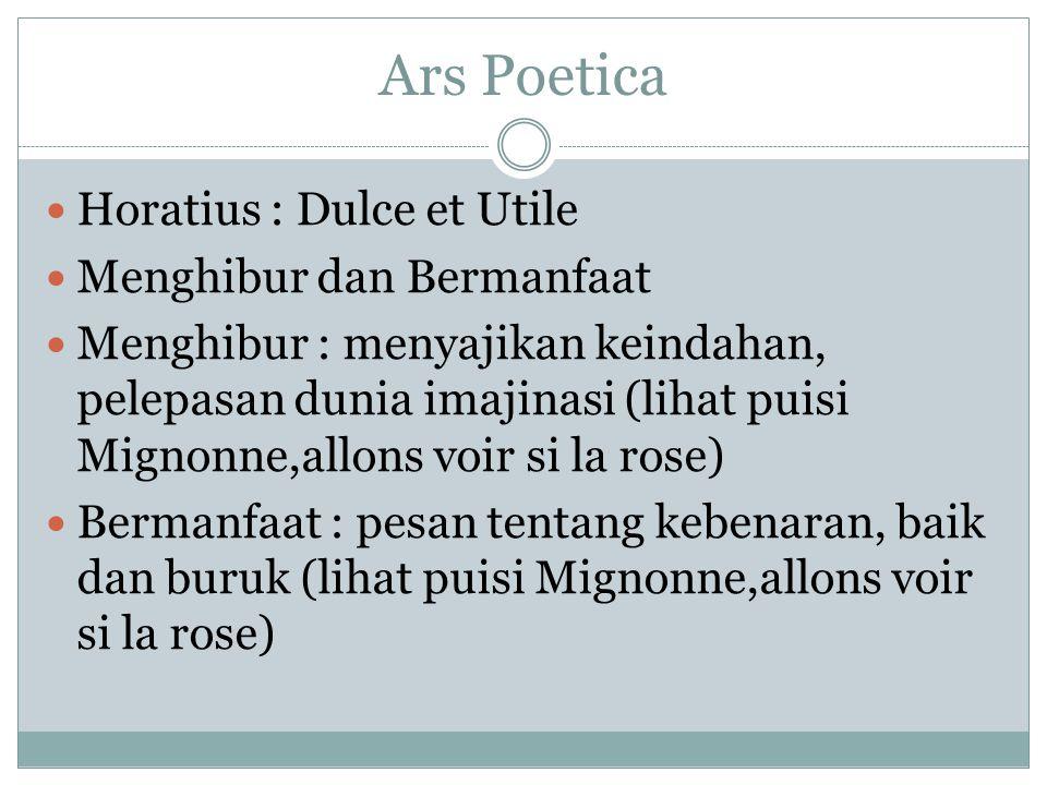 Ars Poetica Horatius : Dulce et Utile Menghibur dan Bermanfaat Menghibur : menyajikan keindahan, pelepasan dunia imajinasi (lihat puisi Mignonne,allons voir si la rose) Bermanfaat : pesan tentang kebenaran, baik dan buruk (lihat puisi Mignonne,allons voir si la rose)