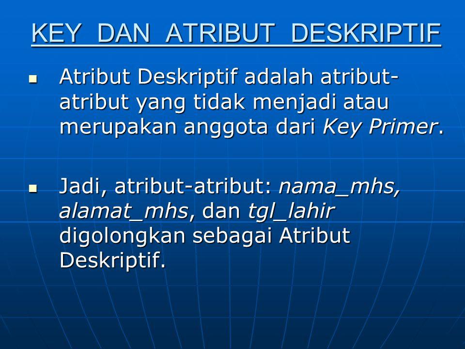 KEY DAN ATRIBUT DESKRIPTIF Atribut Deskriptif adalah atribut- atribut yang tidak menjadi atau merupakan anggota dari Key Primer. Atribut Deskriptif ad
