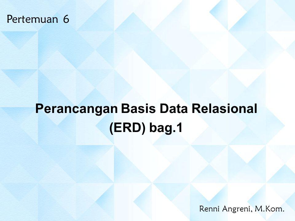 Renni Angreni, M.Kom. Perancangan Basis Data Relasional (ERD) bag.1 Pertemuan 6