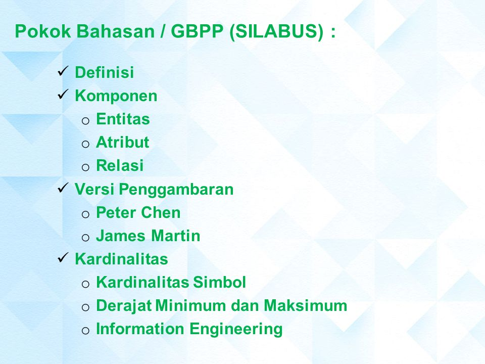 Pokok Bahasan / GBPP (SILABUS) : Definisi Komponen o Entitas o Atribut o Relasi Versi Penggambaran o Peter Chen o James Martin Kardinalitas o Kardinal