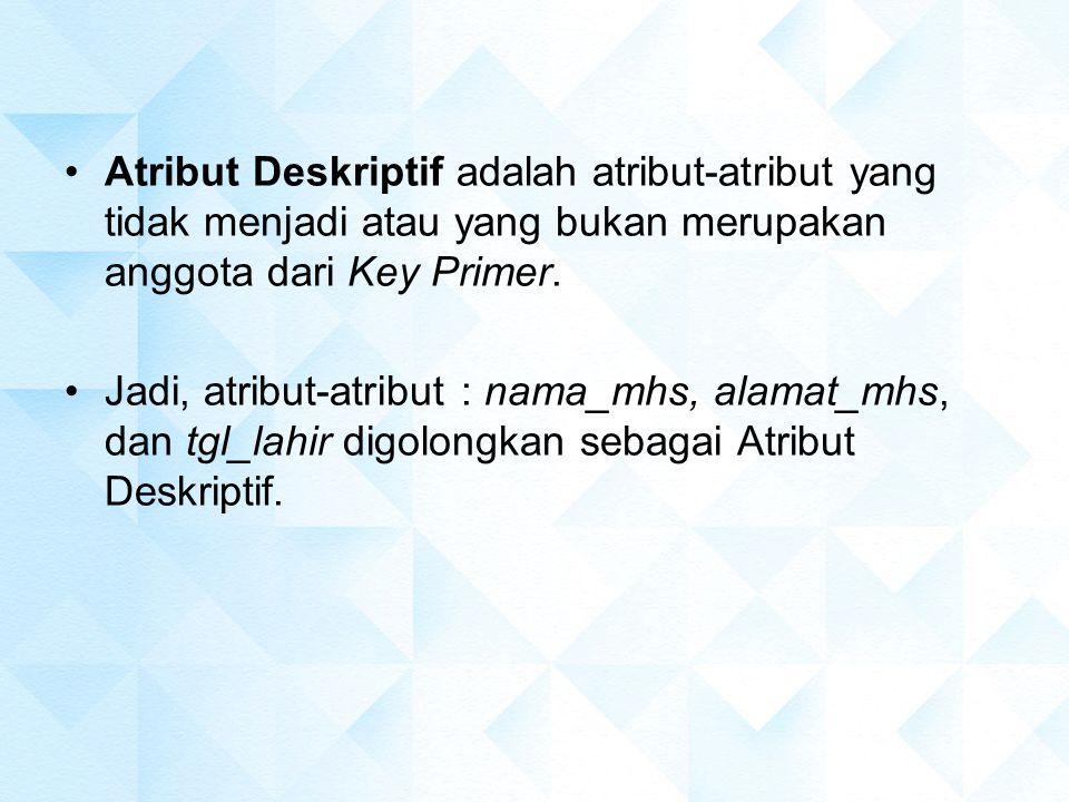Atribut Deskriptif adalah atribut-atribut yang tidak menjadi atau yang bukan merupakan anggota dari Key Primer. Jadi, atribut-atribut : nama_mhs, alam