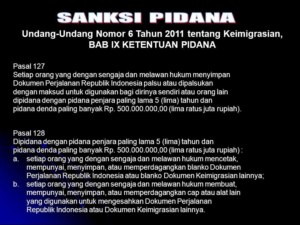 Undang-Undang Nomor 6 Tahun 2011 tentang Keimigrasian, BAB IX KETENTUAN PIDANA Pasal 129 Setiap orang yang dengan sengaja dan melawan hukum untuk kepentingan diri sendiri atau orang lain merusak, mengubah, menambah, mengurangi, atau menghilangkan, baik sebagian maupun seluruhnya, keterangan atau cap yang terdapat dalam Dokumen Perjalanan Republik Indonesia atau Dokumen Keimigrasian lainnya dipidana dengan pidana penjara paling lama 5 (lima) tahun dan pidana denda paling banyak Rp.