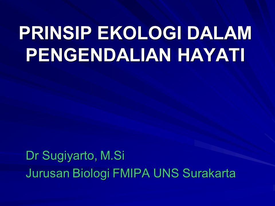 PRINSIP EKOLOGI DALAM PENGENDALIAN HAYATI Dr Sugiyarto, M.Si Jurusan Biologi FMIPA UNS Surakarta