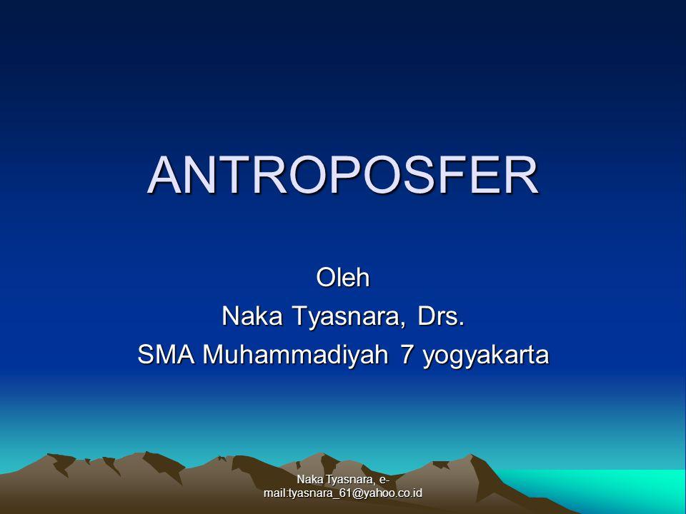 Naka Tyasnara, e- mail:tyasnara_61@yahoo.co.id Antroposfer, berasal dari kata Antropos yang berarti manusia, dan Antropos yang berarti manusia, dan Sphaira yang berati lapisan atau lingkungan.
