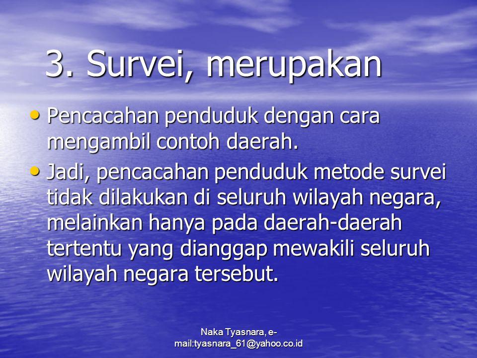 Naka Tyasnara, e- mail:tyasnara_61@yahoo.co.id 3. Survei, merupakan Pencacahan penduduk dengan cara mengambil contoh daerah. Pencacahan penduduk denga