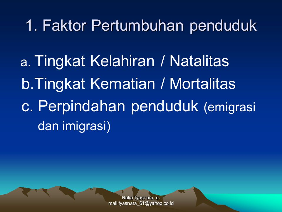 Naka Tyasnara, e- mail:tyasnara_61@yahoo.co.id 1. Faktor Pertumbuhan penduduk a. Tingkat Kelahiran / Natalitas b.Tingkat Kematian / Mortalitas c. Perp