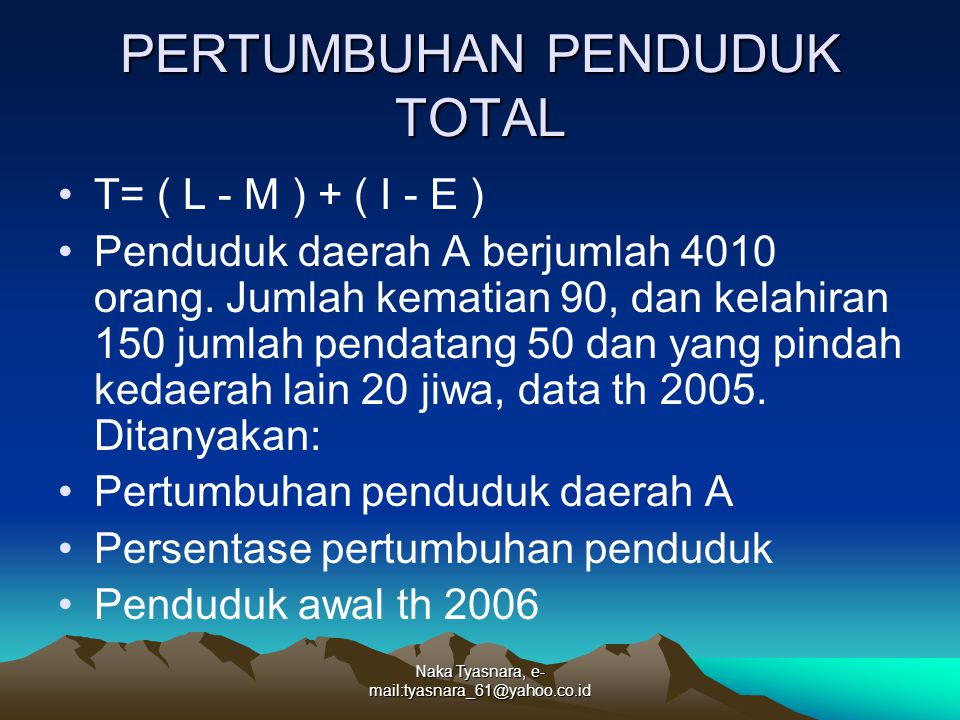 Naka Tyasnara, e- mail:tyasnara_61@yahoo.co.id PERTUMBUHAN PENDUDUK TOTAL T= ( L - M ) + ( I - E ) Penduduk daerah A berjumlah 4010 orang. Jumlah kema