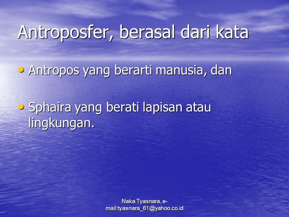 Naka Tyasnara, e- mail:tyasnara_61@yahoo.co.id Antroposfer, diartikan Sebagai lingkungan di muka bumi tempat manusia hidup secara permanen.