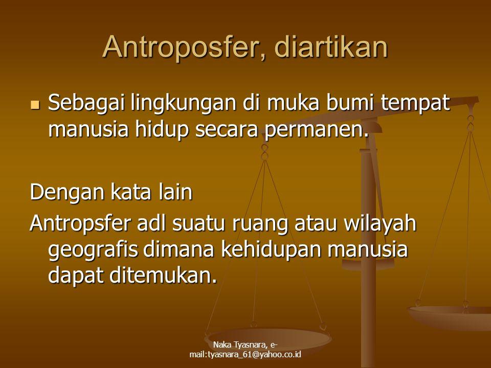 Naka Tyasnara, e- mail:tyasnara_61@yahoo.co.id Antroposfer, diartikan Sebagai lingkungan di muka bumi tempat manusia hidup secara permanen. Sebagai li