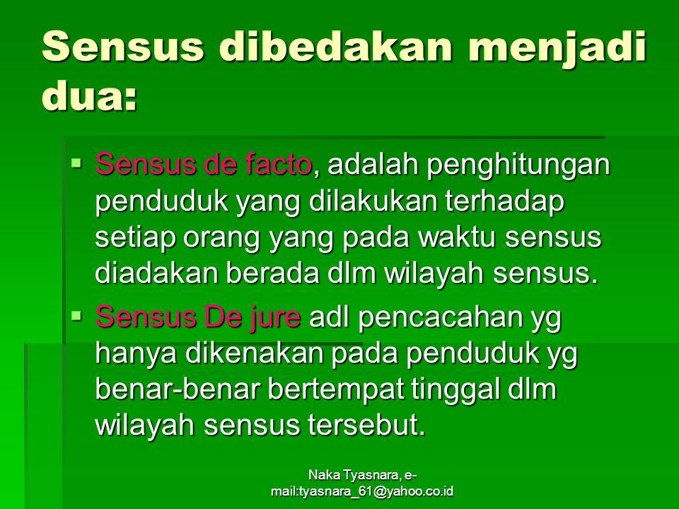 Naka Tyasnara, e- mail:tyasnara_61@yahoo.co.id Sensus dibedakan menjadi dua:  Sensus de facto, adalah penghitungan penduduk yang dilakukan terhadap s