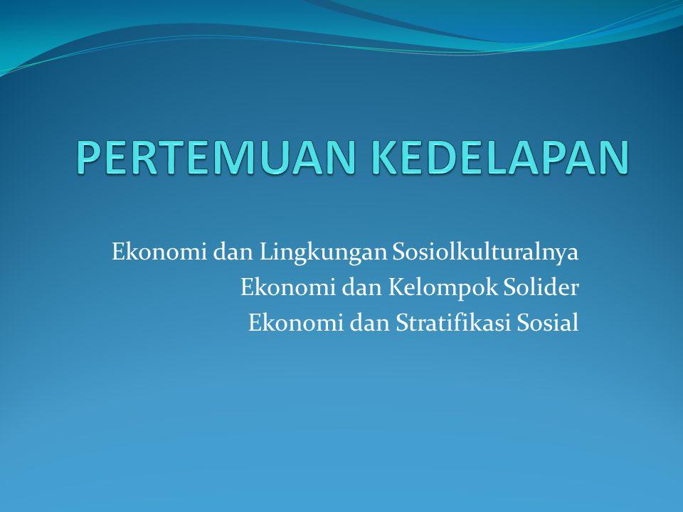 Ekonomi dan Lingkungan Sosiolkulturalnya Ekonomi dan Kelompok Solider Ekonomi dan Stratifikasi Sosial