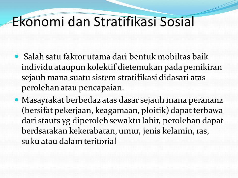 Ekonomi dan Stratifikasi Sosial Salah satu faktor utama dari bentuk mobiltas baik individu ataupun kolektif dietemukan pada pemikiran sejauh mana suatu sistem stratifikasi didasari atas perolehan atau pencapaian.