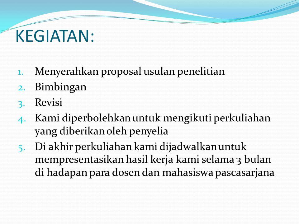 KEGIATAN: 1. Menyerahkan proposal usulan penelitian 2. Bimbingan 3. Revisi 4. Kami diperbolehkan untuk mengikuti perkuliahan yang diberikan oleh penye