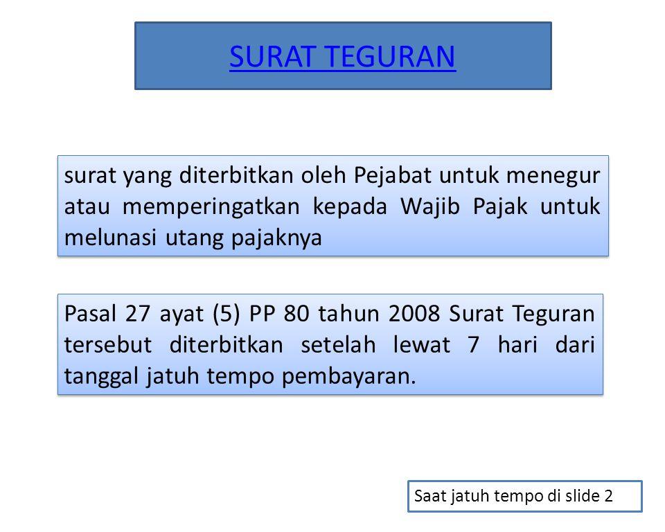 SURAT TEGURAN surat yang diterbitkan oleh Pejabat untuk menegur atau memperingatkan kepada Wajib Pajak untuk melunasi utang pajaknya Pasal 27 ayat (5)