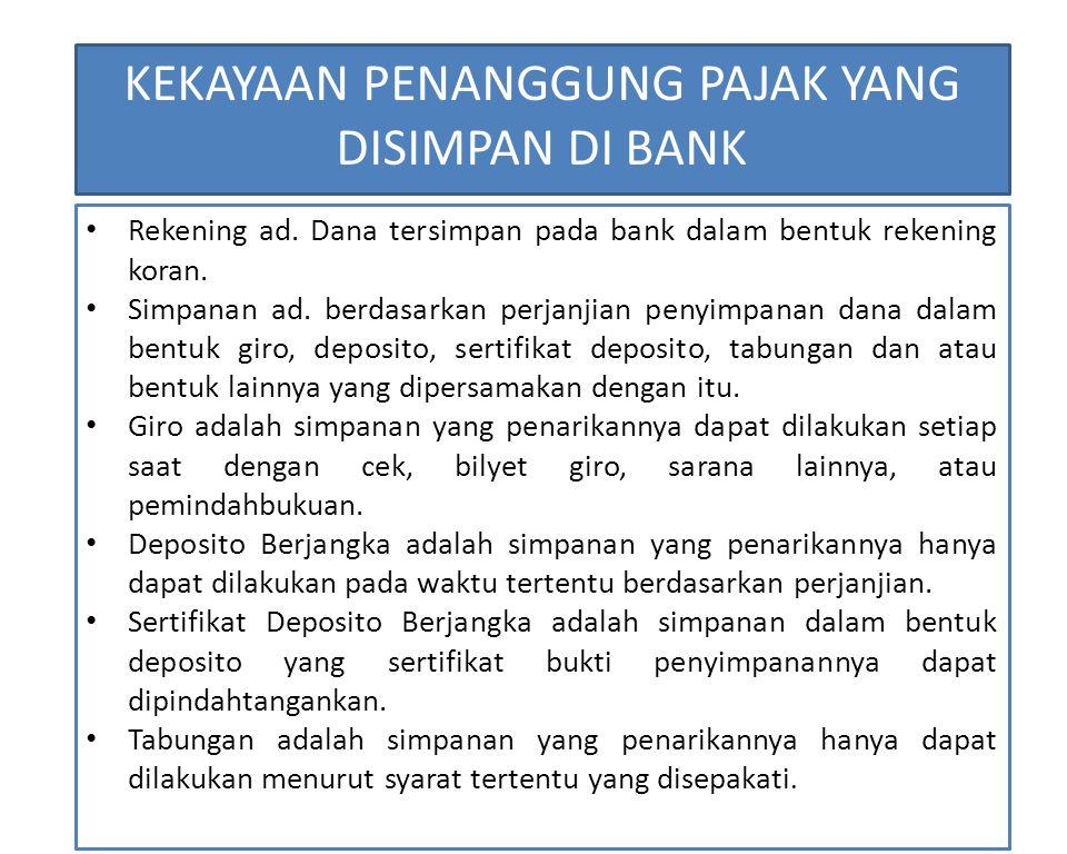 KEKAYAAN PENANGGUNG PAJAK YANG DISIMPAN DI BANK Rekening ad. Dana tersimpan pada bank dalam bentuk rekening koran. Simpanan ad. berdasarkan perjanjian