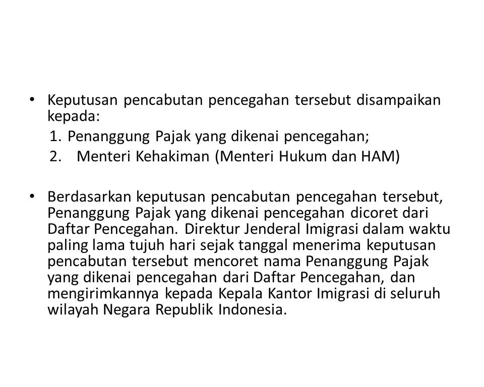 Keputusan pencabutan pencegahan tersebut disampaikan kepada: 1.Penanggung Pajak yang dikenai pencegahan; 2.Menteri Kehakiman (Menteri Hukum dan HAM) B