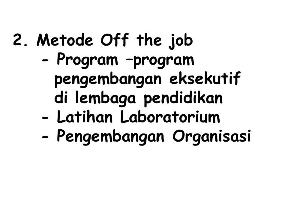 2. Metode Off the job - Program –program pengembangan eksekutif di lembaga pendidikan - Latihan Laboratorium - Pengembangan Organisasi