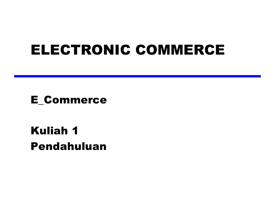 ELECTRONIC COMMERCE E_Commerce Kuliah 1 Pendahuluan