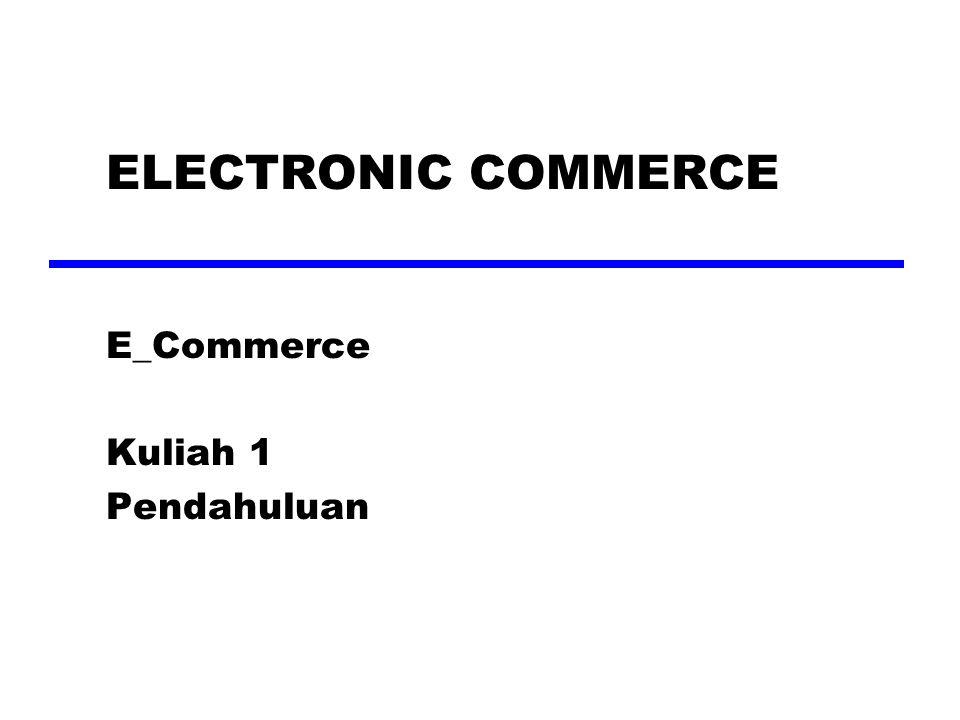 ELECTRONIC COMMERCE E_Commerce Kuliah 1 Pendahuluan