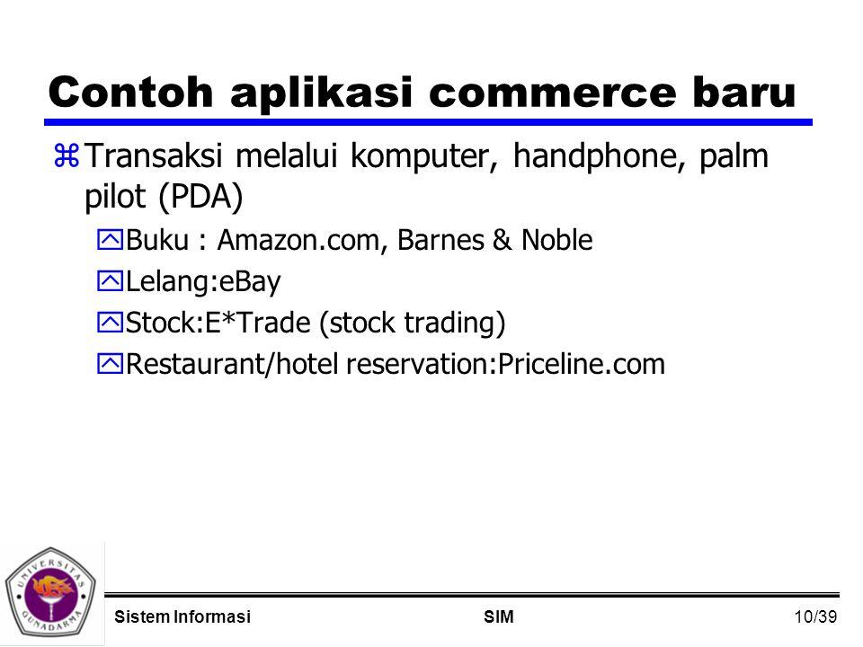 10/39 SIMSistem Informasi Contoh aplikasi commerce baru zTransaksi melalui komputer, handphone, palm pilot (PDA) yBuku : Amazon.com, Barnes & Noble yLelang:eBay yStock:E*Trade (stock trading) yRestaurant/hotel reservation:Priceline.com