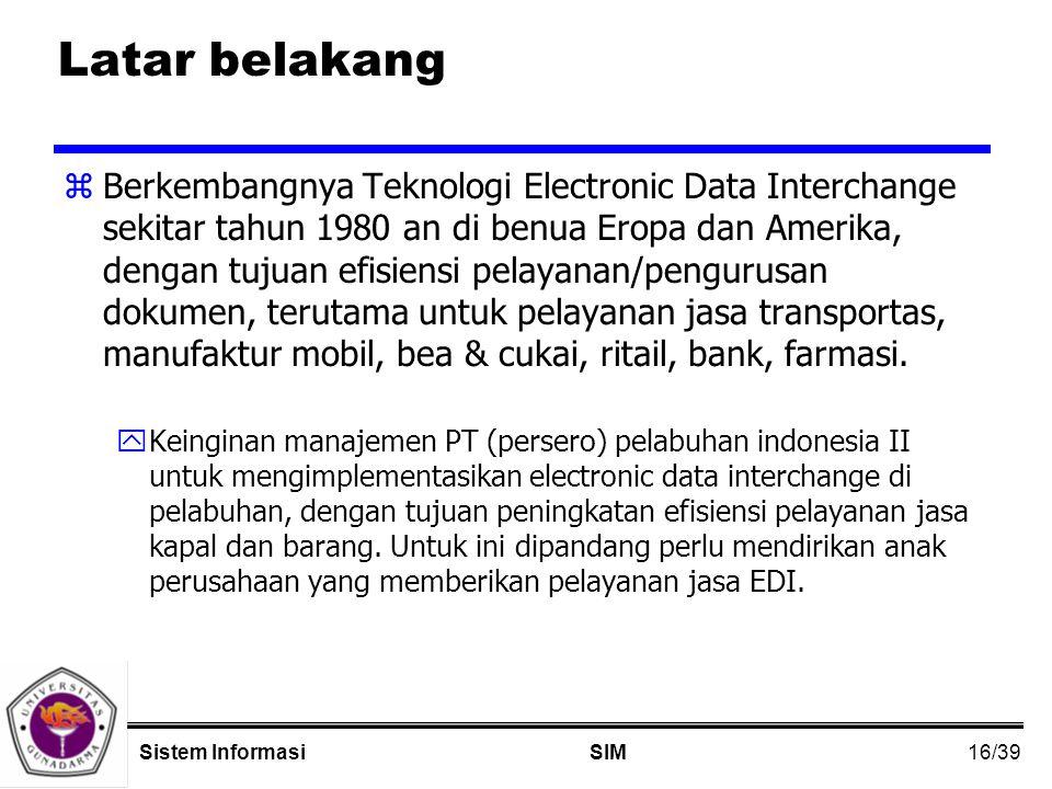 16/39 SIMSistem Informasi Latar belakang zBerkembangnya Teknologi Electronic Data Interchange sekitar tahun 1980 an di benua Eropa dan Amerika, dengan tujuan efisiensi pelayanan/pengurusan dokumen, terutama untuk pelayanan jasa transportas, manufaktur mobil, bea & cukai, ritail, bank, farmasi.