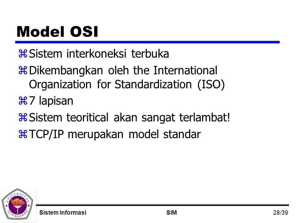 28/39 SIMSistem Informasi Model OSI zSistem interkoneksi terbuka zDikembangkan oleh the International Organization for Standardization (ISO) z7 lapisan zSistem teoritical akan sangat terlambat.
