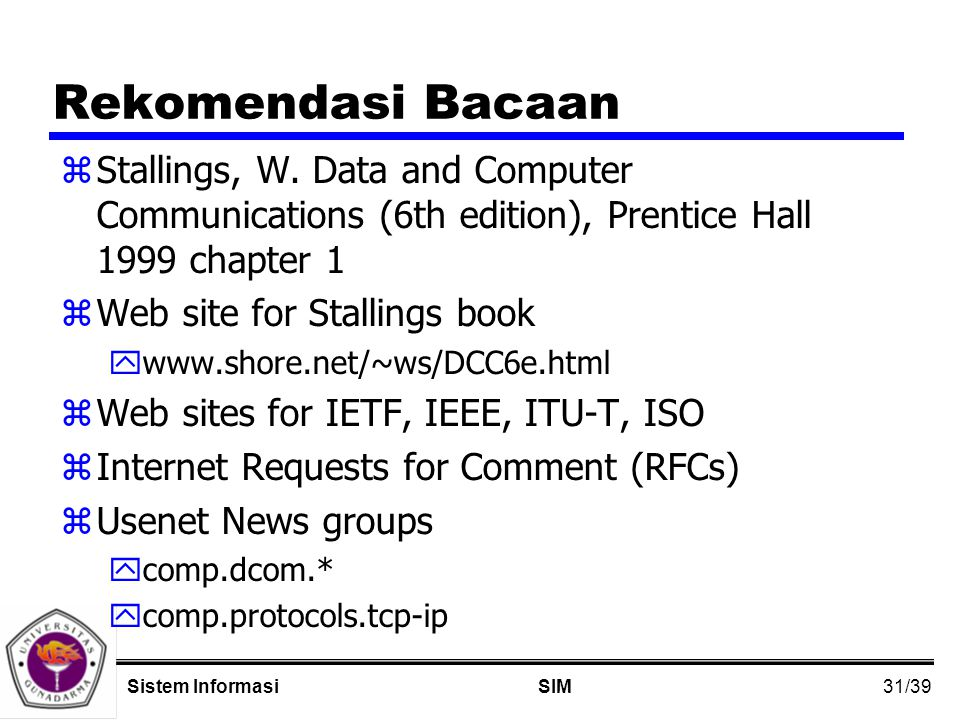 31/39 SIMSistem Informasi Rekomendasi Bacaan zStallings, W. Data and Computer Communications (6th edition), Prentice Hall 1999 chapter 1 zWeb site for