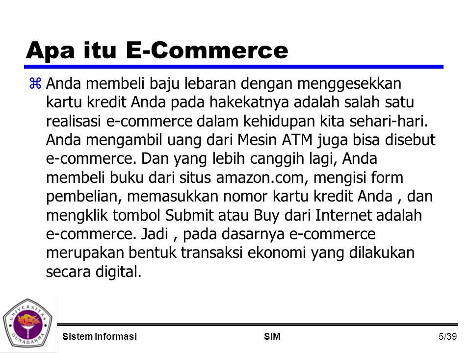 5/39 SIMSistem Informasi Apa itu E-Commerce zAnda membeli baju lebaran dengan menggesekkan kartu kredit Anda pada hakekatnya adalah salah satu realisasi e-commerce dalam kehidupan kita sehari-hari.