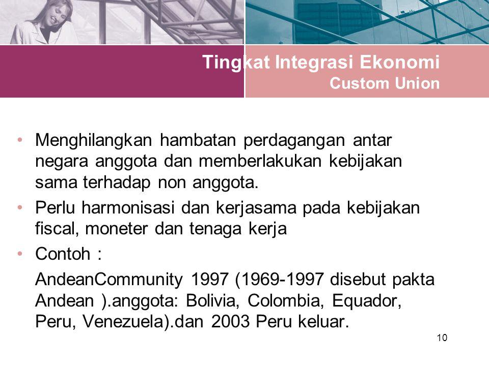 10 Tingkat Integrasi Ekonomi Custom Union Menghilangkan hambatan perdagangan antar negara anggota dan memberlakukan kebijakan sama terhadap non anggota.