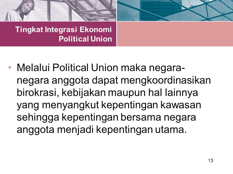 13 Tingkat Integrasi Ekonomi Political Union Melalui Political Union maka negara- negara anggota dapat mengkoordinasikan birokrasi, kebijakan maupun hal lainnya yang menyangkut kepentingan kawasan sehingga kepentingan bersama negara anggota menjadi kepentingan utama.